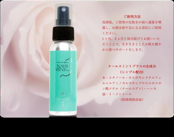 ナールスミントプラスの」ご使用方法。洗顔後ご使用の化粧水の前に適量を噴霧しお顔全体や気になる部位にご使用ください。防腐剤無添加の安心成分で活き活きとした健やかなお肌を保つサポートをします。
